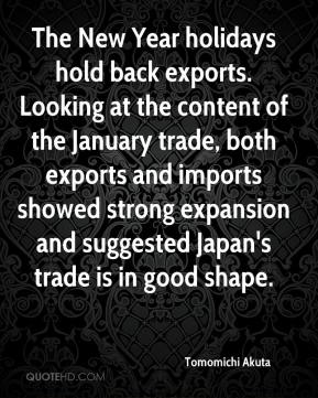 Tomomichi Akuta  - The New Year holidays hold back exports. Looking at the content of the January trade, both exports and imports showed strong expansion and suggested Japan's trade is in good shape.