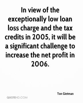 Ton Gietman  - In view of the exceptionally low loan loss charge and the tax credits in 2005, it will be a significant challenge to increase the net profit in 2006.