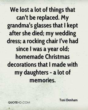 Toni Denham  - We lost a lot of things that can't be replaced. My grandma's glasses that I kept after she died; my wedding dress; a rocking chair I've had since I was a year old; homemade Christmas decorations that I made with my daughters - a lot of memories.