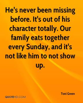 Toni Green  - He's never been missing before. It's out of his character totally. Our family eats together every Sunday, and it's not like him to not show up.