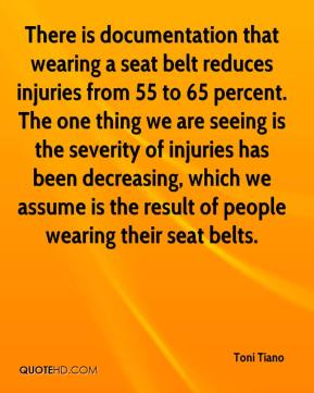 Toni Tiano  - There is documentation that wearing a seat belt reduces injuries from 55 to 65 percent. The one thing we are seeing is the severity of injuries has been decreasing, which we assume is the result of people wearing their seat belts.