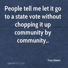 Tony Adams  - People tell me let it go to a state vote without chopping it up community by community.