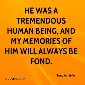 Tony Amabile  - He was a tremendous human being, and my memories of him will always be fond.