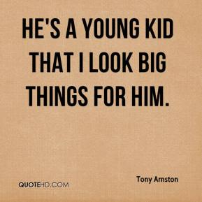 Tony Arnston  - He's a young kid that I look big things for him.