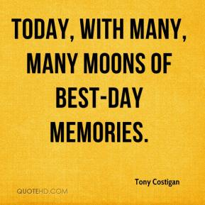 Tony Costigan  - Today, with many, many moons of best-day memories.