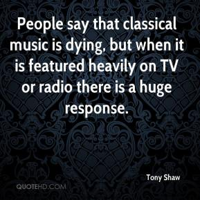 Tony Shaw  - People say that classical music is dying, but when it is featured heavily on TV or radio there is a huge response.