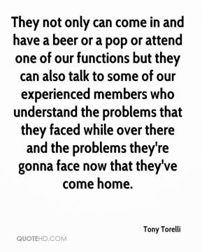 Tony Torelli  - They not only can come in and have a beer or a pop or attend one of our functions but they can also talk to some of our experienced members who understand the problems that they faced while over there and the problems they're gonna face now that they've come home.