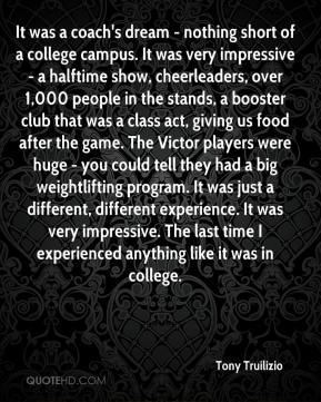 Tony Truilizio  - It was a coach's dream - nothing short of a college campus. It was very impressive - a halftime show, cheerleaders, over 1,000 people in the stands, a booster club that was a class act, giving us food after the game. The Victor players were huge - you could tell they had a big weightlifting program. It was just a different, different experience. It was very impressive. The last time I experienced anything like it was in college.