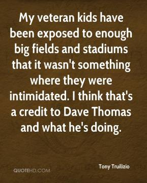 Tony Truilizio  - My veteran kids have been exposed to enough big fields and stadiums that it wasn't something where they were intimidated. I think that's a credit to Dave Thomas and what he's doing.