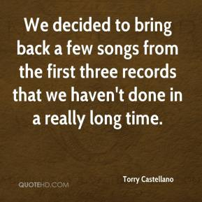 Torry Castellano  - We decided to bring back a few songs from the first three records that we haven't done in a really long time.