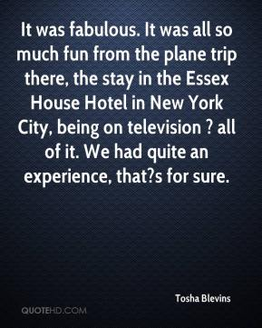Tosha Blevins  - It was fabulous. It was all so much fun from the plane trip there, the stay in the Essex House Hotel in New York City, being on television ? all of it. We had quite an experience, that?s for sure.