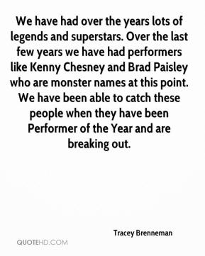 Tracey Brenneman  - We have had over the years lots of legends and superstars. Over the last few years we have had performers like Kenny Chesney and Brad Paisley who are monster names at this point. We have been able to catch these people when they have been Performer of the Year and are breaking out.