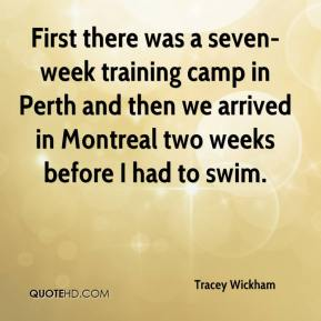 Tracey Wickham  - First there was a seven-week training camp in Perth and then we arrived in Montreal two weeks before I had to swim.