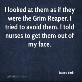 Tracey York  - I looked at them as if they were the Grim Reaper. I tried to avoid them. I told nurses to get them out of my face.