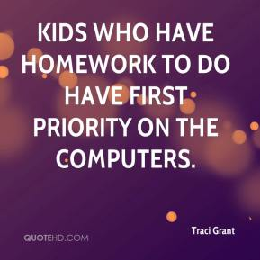 Traci Grant  - Kids who have homework to do have first priority on the computers.