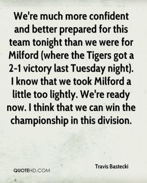 Travis Bastecki  - We're much more confident and better prepared for this team tonight than we were for Milford (where the Tigers got a 2-1 victory last Tuesday night). I know that we took Milford a little too lightly. We're ready now. I think that we can win the championship in this division.
