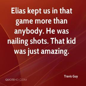 Travis Guy  - Elias kept us in that game more than anybody. He was nailing shots. That kid was just amazing.