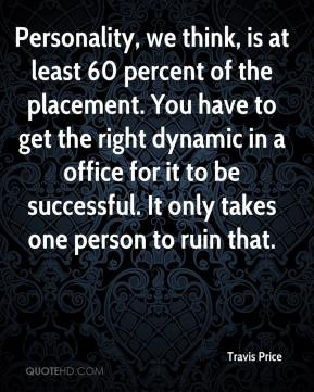 Travis Price  - Personality, we think, is at least 60 percent of the placement. You have to get the right dynamic in a office for it to be successful. It only takes one person to ruin that.