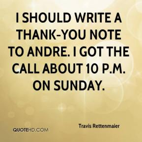 Travis Rettenmaier  - I should write a thank-you note to Andre. I got the call about 10 p.m. on Sunday.