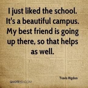 Travis Rigdon  - I just liked the school. It's a beautiful campus. My best friend is going up there, so that helps as well.