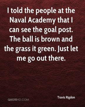 Travis Rigdon  - I told the people at the Naval Academy that I can see the goal post. The ball is brown and the grass it green. Just let me go out there.