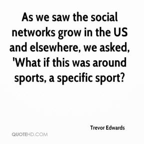 Trevor Edwards  - As we saw the social networks grow in the US and elsewhere, we asked, 'What if this was around sports, a specific sport?