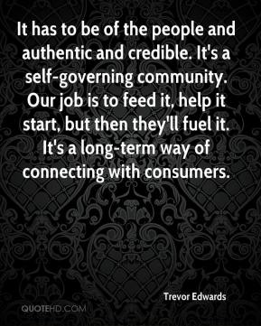 Trevor Edwards  - It has to be of the people and authentic and credible. It's a self-governing community. Our job is to feed it, help it start, but then they'll fuel it. It's a long-term way of connecting with consumers.