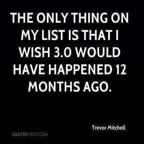 Trevor Mitchell  - The only thing on my list is that I wish 3.0 would have happened 12 months ago.