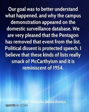 UCSC Chancellor Denice Denton  - Our goal was to better understand what happened, and why the campus demonstration appeared on the domestic surveillance database. We are very pleased that the Pentagon has removed that event from the list. Political dissent is protected speech. I believe that these kinds of lists really smack of McCarthyism and it is reminiscent of 1954.
