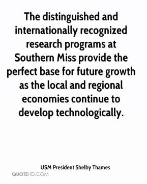 USM President Shelby Thames  - The distinguished and internationally recognized research programs at Southern Miss provide the perfect base for future growth as the local and regional economies continue to develop technologically.