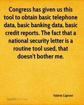 Valerie Caproni  - Congress has given us this tool to obtain basic telephone data, basic banking data, basic credit reports. The fact that a national security letter is a routine tool used, that doesn't bother me.