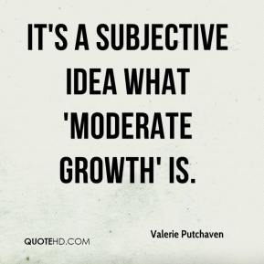 Valerie Putchaven  - It's a subjective idea what 'moderate growth' is.