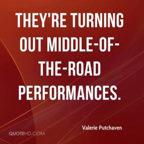 Valerie Putchaven  - They're turning out middle-of-the-road performances.