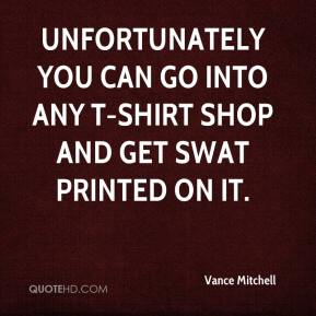 Vance Mitchell  - Unfortunately you can go into any T-shirt shop and get SWAT printed on it.
