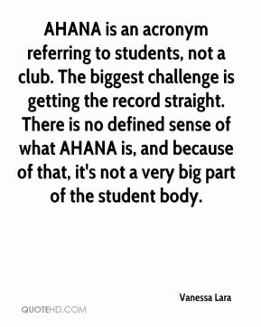 Vanessa Lara  - AHANA is an acronym referring to students, not a club. The biggest challenge is getting the record straight. There is no defined sense of what AHANA is, and because of that, it's not a very big part of the student body.