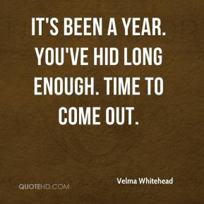 Velma Whitehead  - It's been a year. You've hid long enough. Time to come out.