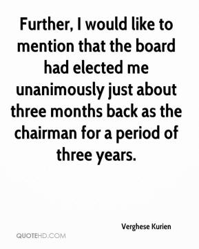 Verghese Kurien  - Further, I would like to mention that the board had elected me unanimously just about three months back as the chairman for a period of three years.