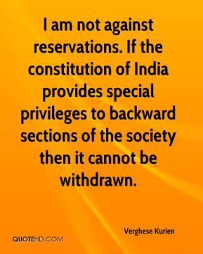 Verghese Kurien  - I am not against reservations. If the constitution of India provides special privileges to backward sections of the society then it cannot be withdrawn.