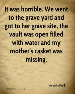 It was horrible. We went to the grave yard and got to her grave site, the vault was open filled with water and my mother's casket was missing.