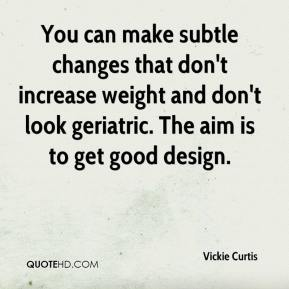 Vickie Curtis  - You can make subtle changes that don't increase weight and don't look geriatric. The aim is to get good design.