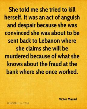 Victor Mauad  - She told me she tried to kill herself. It was an act of anguish and despair because she was convinced she was about to be sent back to Lebanon where she claims she will be murdered because of what she knows about the fraud at the bank where she once worked.