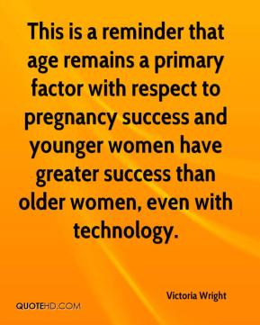 Victoria Wright  - This is a reminder that age remains a primary factor with respect to pregnancy success and younger women have greater success than older women, even with technology.