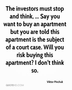 Viktor Pinchuk  - The investors must stop and think, ... Say you want to buy an apartment but you are told this apartment is the subject of a court case. Will you risk buying this apartment? I don't think so.