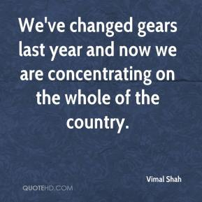 Vimal Shah  - We've changed gears last year and now we are concentrating on the whole of the country.