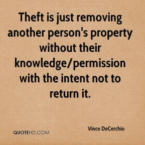 Vince DeCerchio  - Theft is just removing another person's property without their knowledge/permission with the intent not to return it.