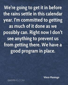 We're going to get it in before the rains settle in this calendar year. I'm committed to getting as much of it done as we possibly can. Right now I don't see anything to prevent us from getting there. We have a good program in place.