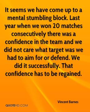 Vincent Barnes  - It seems we have come up to a mental stumbling block. Last year when we won 20 matches consecutively there was a confidence in the team and we did not care what target was we had to aim for or defend. We did it successfully. That confidence has to be regained.