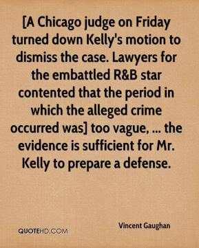 Vincent Gaughan  - [A Chicago judge on Friday turned down Kelly's motion to dismiss the case. Lawyers for the embattled R&B star contented that the period in which the alleged crime occurred was] too vague, ... the evidence is sufficient for Mr. Kelly to prepare a defense.