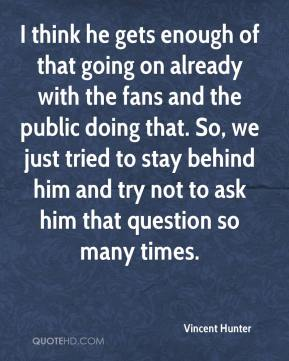 I think he gets enough of that going on already with the fans and the public doing that. So, we just tried to stay behind him and try not to ask him that question so many times.