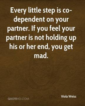 Viola Weiss  - Every little step is co-dependent on your partner. If you feel your partner is not holding up his or her end, you get mad.